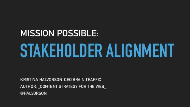 STAKEHOLDER ALIGNMENT MISSION POSSIBLE: KRISTINA HALVORSON, CEO BRAIN TRAFFIC AUTHOR, _CONTENT STRATEGY FOR THE WEB_ @HALV...