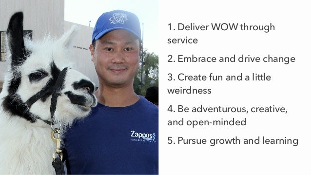 1. Deliver WOW through service 2. Embrace and drive change 3. Create fun and a little weirdness 4. Be adventurous, creativ...