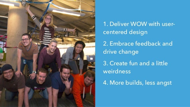 1. Deliver WOW with user- centered design 2. Embrace feedback and drive change 3. Create fun and a little weirdness 4. Mor...