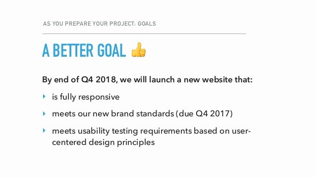 A BETTER GOAL AS YOU PREPARE YOUR PROJECT: GOALS 👍 By end of Q4 2018, we will launch a new website that: ‣ is fully respon...