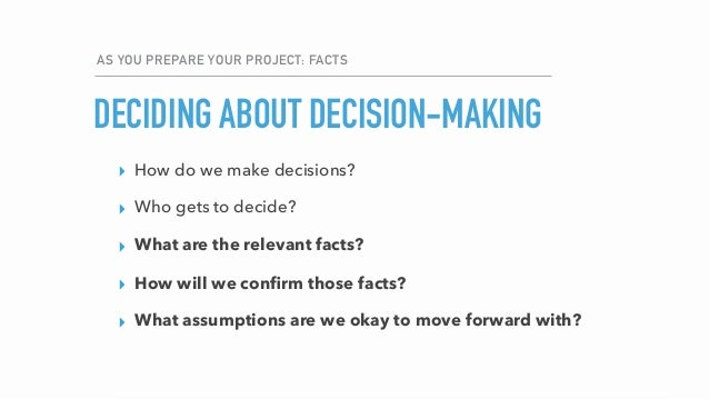 AS YOU PREPARE YOUR PROJECT: FACTS DECIDING ABOUT DECISION-MAKING ▸ How do we make decisions? ▸ Who gets to decide? ▸ What...
