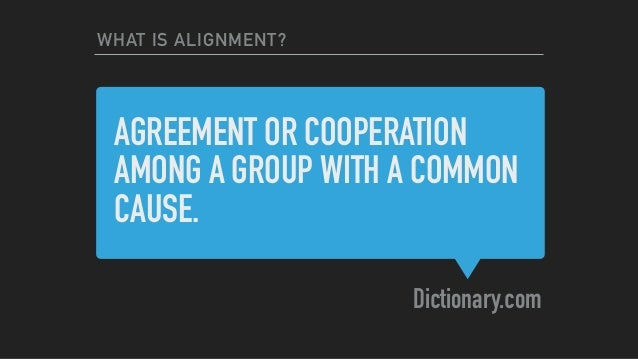 AGREEMENT OR COOPERATION AMONG A GROUP WITH A COMMON CAUSE. Dictionary.com WHAT IS ALIGNMENT?