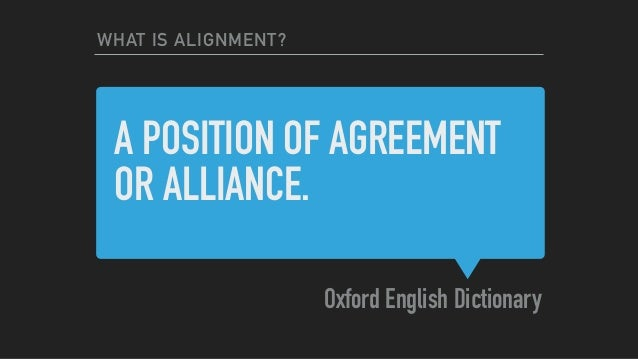 A POSITION OF AGREEMENT OR ALLIANCE. Oxford English Dictionary WHAT IS ALIGNMENT?