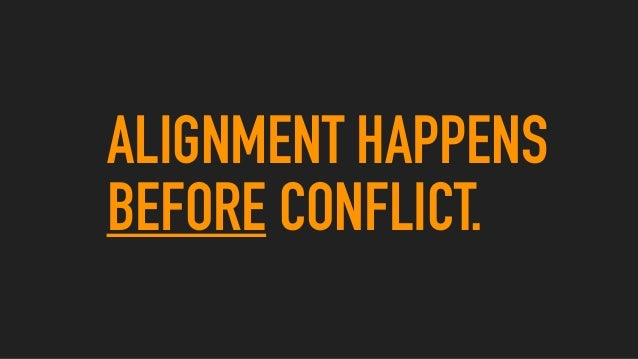 ALIGNMENT HAPPENS BEFORE CONFLICT.