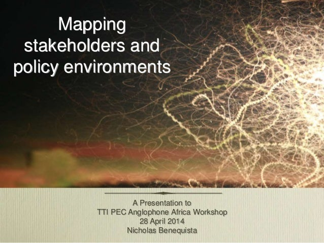 Mapping stakeholders and policy environments A Presentation to TTI PEC Anglophone Africa Workshop 28 April 2014 Nicholas B...