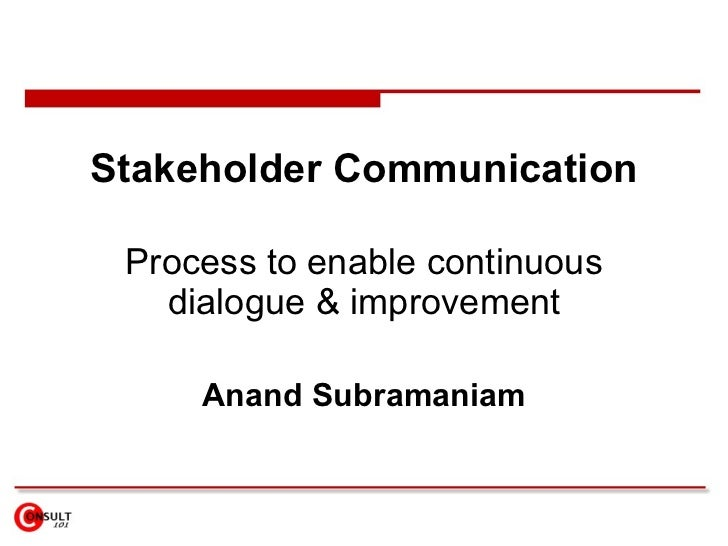 Stakeholder Communication Process to enable continuous dialogue & improvement Anand Subramaniam