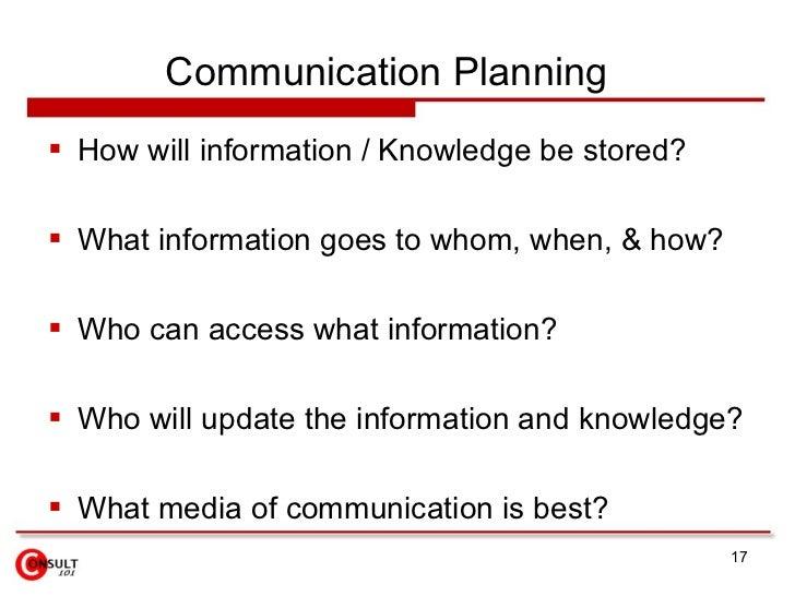 Communication Planning  <ul><li>How will information / Knowledge be stored?  </li></ul><ul><li>What information goes to wh...