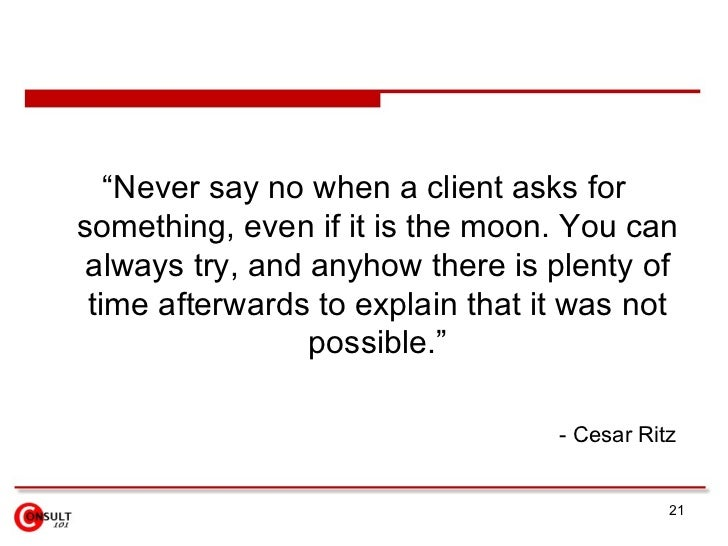"""<ul><li>""""Never say no when a client asks for something, even if it is the moon. You can always try, and anyhow there is pl..."""