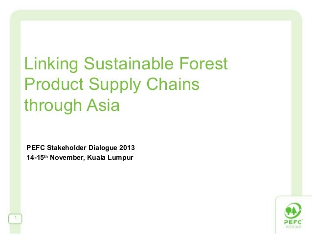 Linking Sustainable Forest Product Supply Chains through Asia PEFC Stakeholder Dialogue 2013 14-15th November, Kuala Lumpu...