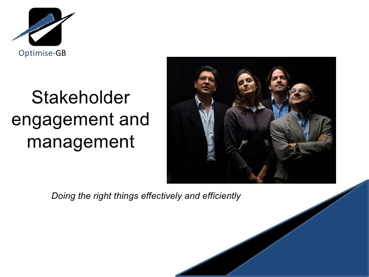 Stakeholder engagement and management Doing the right things effectively and efficiently