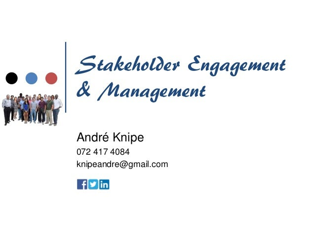 Stakeholder Engagement & Management André Knipe 072 417 4084 knipeandre@gmail.com