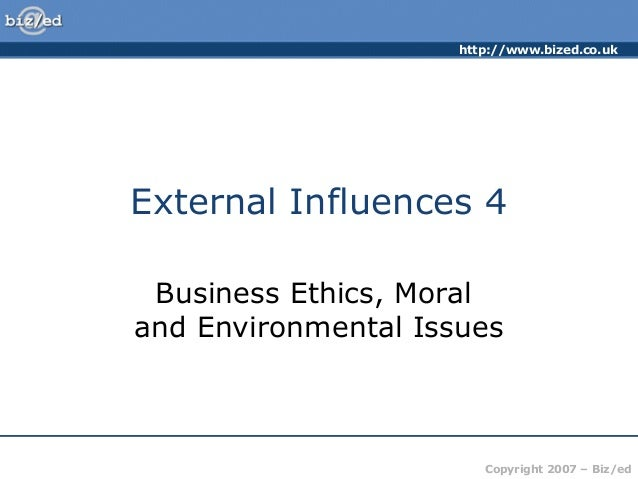 http://www.bized.co.uk Copyright 2007 – Biz/ed External Influences 4 Business Ethics, Moral and Environmental Issues