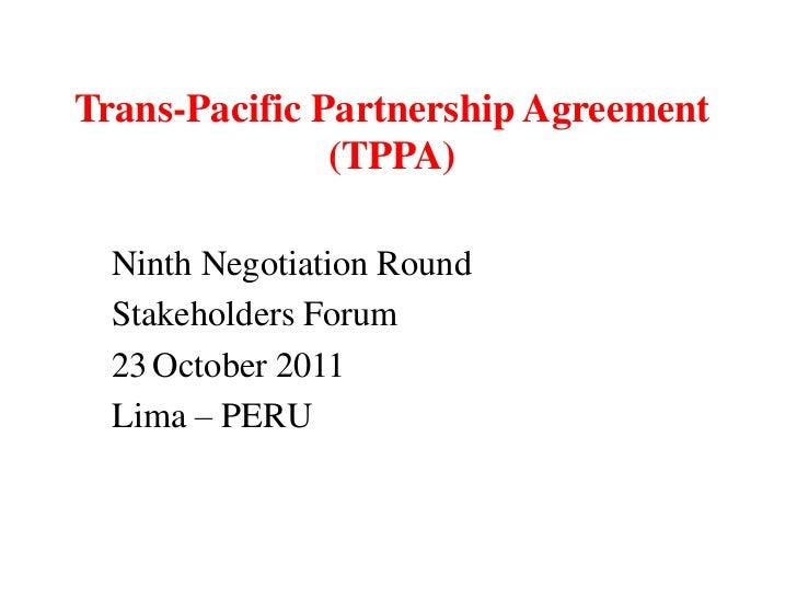 Trans-Pacific Partnership Agreement               (TPPA)  Ninth Negotiation Round  Stakeholders Forum  23 October 2011  Li...