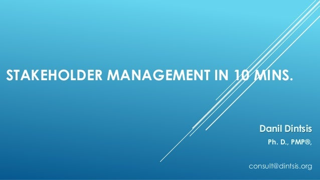 STAKEHOLDER MANAGEMENT IN 10 MINS. Danil Dintsis Ph. D., PMP®, consult@dintsis.org