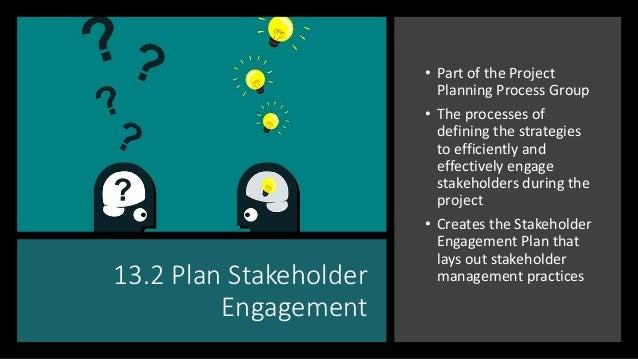 13.2 Plan Stakeholder Engagement • Part of the Project Planning Process Group • The processes of defining the strategies t...