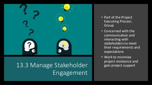 13.3 Manage Stakeholder Engagement • Part of the Project Executing Process Group • Concerned with the communication and in...