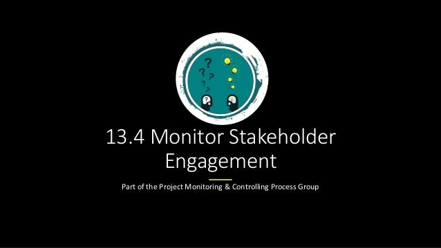 13.4 Monitor Stakeholder Engagement Part of the Project Monitoring & Controlling Process Group