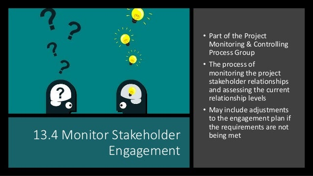 13.4 Monitor Stakeholder Engagement • Part of the Project Monitoring & Controlling Process Group • The process of monitori...