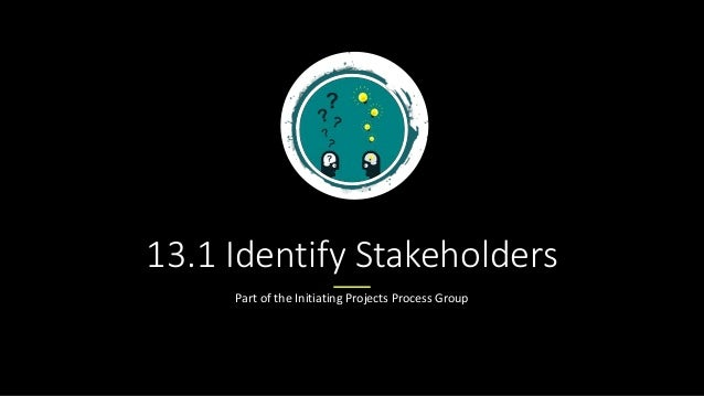 13.1 Identify Stakeholders Part of the Initiating Projects Process Group