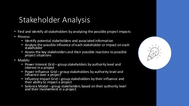 Stakeholder Analysis • Find and identify all stakeholders by analyzing the possible project impacts • Process: • Identify ...