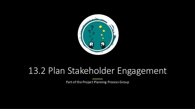 13.2 Plan Stakeholder Engagement Part of the Project Planning Process Group