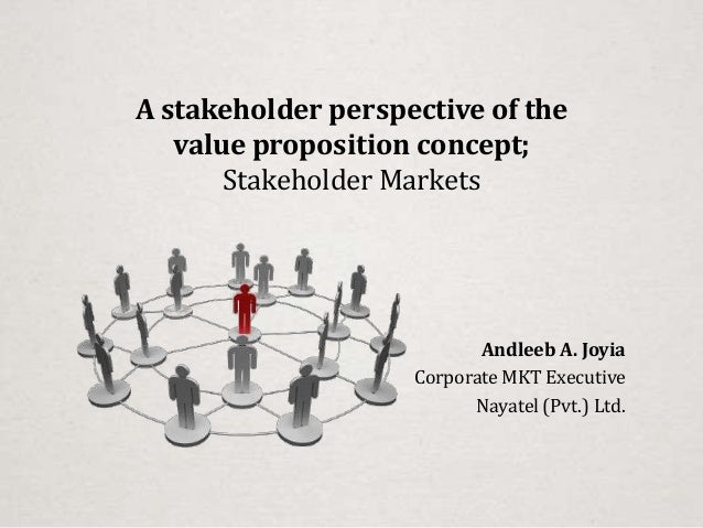 A stakeholder perspective of thevalue proposition concept;Stakeholder MarketsAndleeb A. JoyiaCorporate MKT ExecutiveNayate...