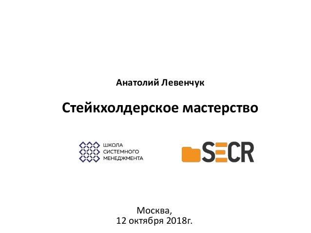 Анатолий Левенчук Стейкхолдерское мастерство Москва, 12 октября 2018г.