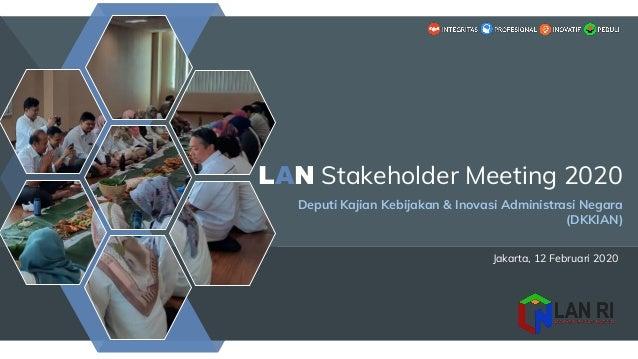 Jakarta, 12 Februari 2020 LAN Stakeholder Meeting 2020 Deputi Kajian Kebijakan & Inovasi Administrasi Negara (DKKIAN)