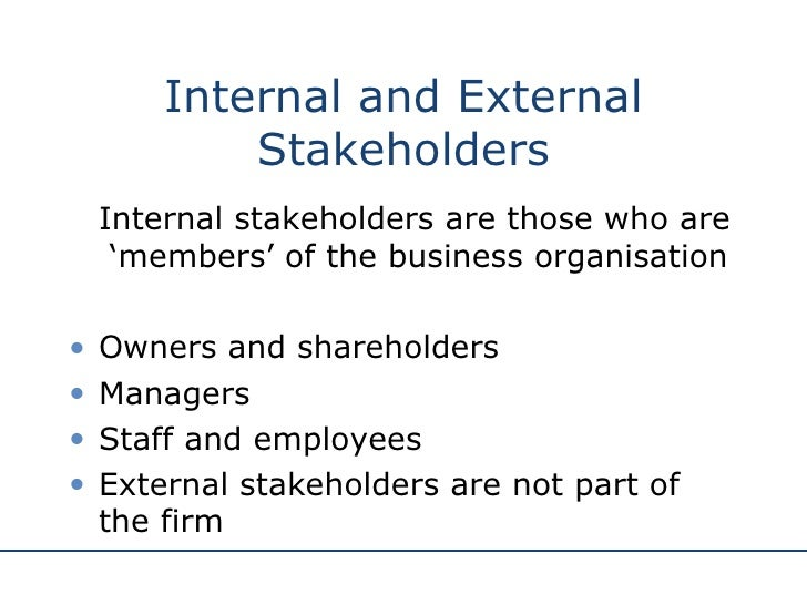 internal and external stakeholders Definition of external stakeholder: individuals and organizations that are affected by the financial well-being of a company, who are not directly a.