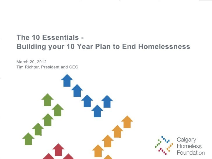 The 10 Essentials -Building your 10 Year Plan to End HomelessnessMarch 20, 2012Tim Richter, President and CEO