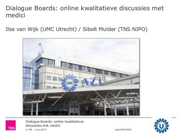 Dialogue Boards: online kwalitatievediscussies met medici© TNS 11 juni 2013 Login@TNS NIPODialogue Boards: online kwalitat...