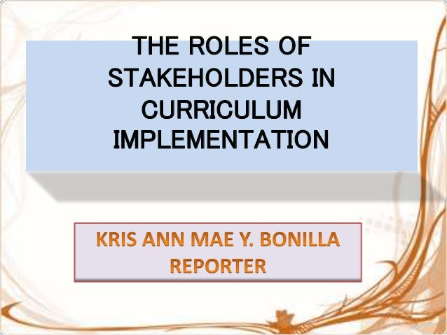 the roles of stakeholders in curriculum implementation Ability to collaborate with all key stakeholders in the clarify the roles of the implementation team and unit site offers a model curriculum to use.