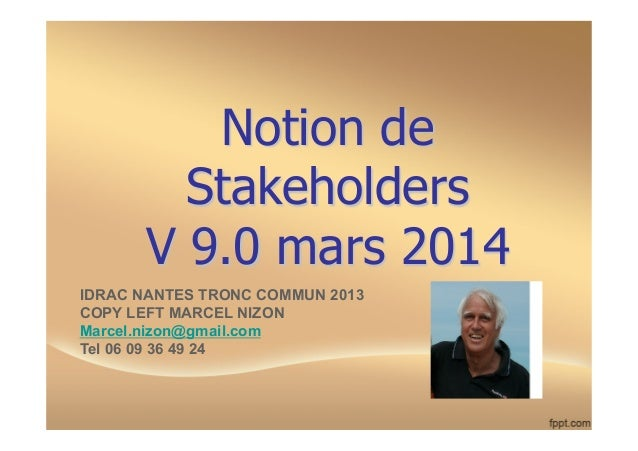 Notion de Stakeholders V 9.0 mars 2014 IDRAC NANTES TRONC COMMUN 2013 COPY LEFT MARCEL NIZON Marcel.nizon@gmail.com Tel 06...
