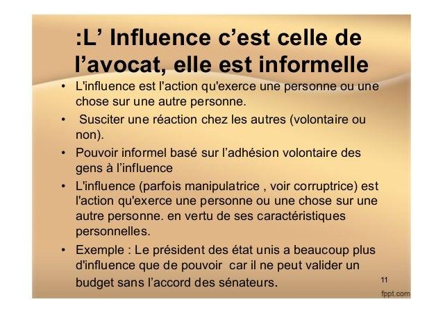 :L' Influence c'est celle de l'avocat, elle est informelle • L'influence est l'action qu'exerce une personne ou une chose...