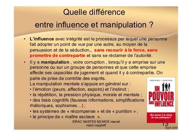 Quelle différence entre influence et manipulation ? • L'influence avec intégrité est le processus par lequel une personne...
