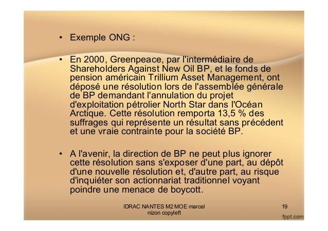 • Exemple ONG : • En 2000, Greenpeace, par l'intermédiaire de Shareholders Against New Oil BP, et le fonds de pension am...
