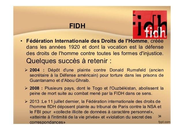 FIDH • Fédération Internationale des Droits de l'Homme, créée dans les années 1920 et dont la vocation est la défense des...