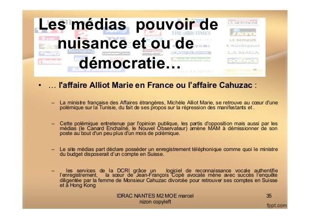 Les médias pouvoir de nuisance et ou de démocratie… • … l'affaire Alliot Marie en France ou l'affaire Cahuzac : – La min...