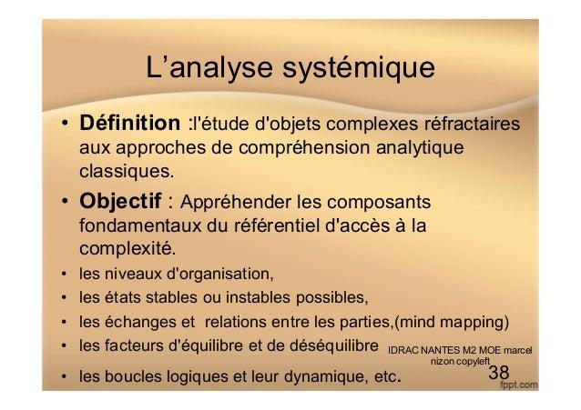 L'analyse systémique • Définition :l'étude d'objets complexes réfractaires aux approches de compréhension analytique clas...