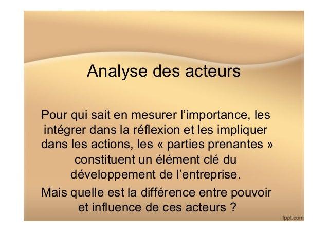 Analyse des acteurs Pour qui sait en mesurer l'importance, les intégrer dans la réflexion et les impliquer dans les action...
