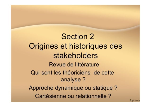 Section 2 Origines et historiques des stakeholders Revue de littérature Qui sont les théoriciens de cette analyse ? Approc...