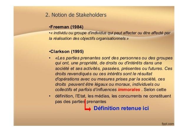 2. Notion de Stakeholders •Freeman (1984) •« individu ou groupe d'individus qui peut affecter ou être affecté par la réa...