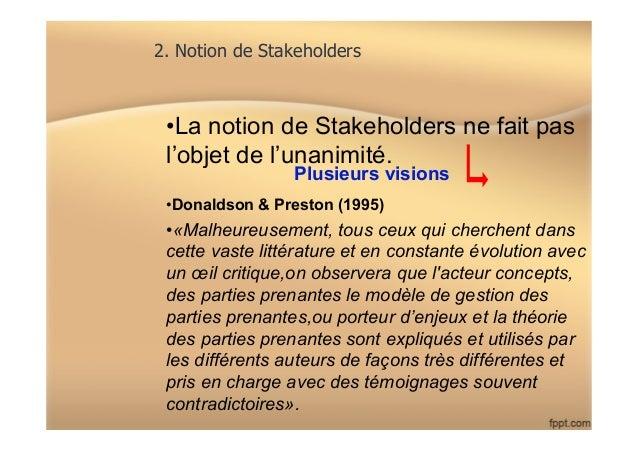 2. Notion de Stakeholders •La notion de Stakeholders ne fait pas l'objet de l'unanimité. •Donaldson & Preston (1995) •«...