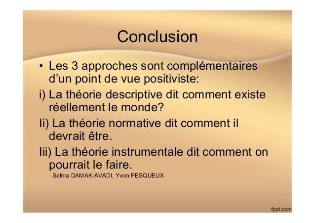 Conclusion • Les 3 approches sont complémentaires d'un point de vue positiviste: i) La théorie descriptive dit comment ex...