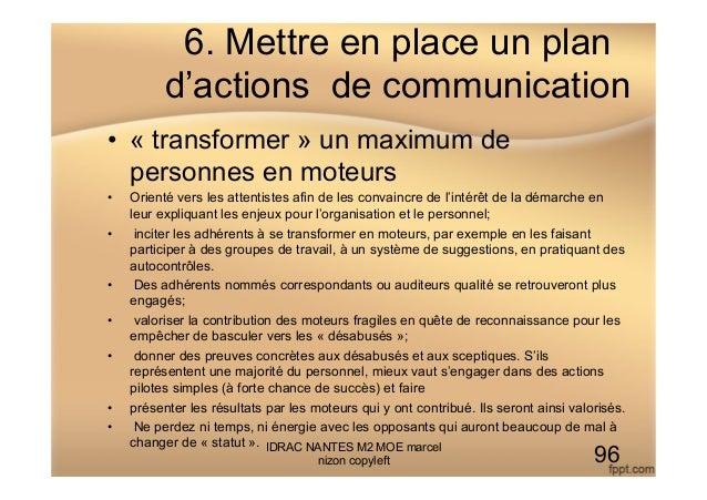 6. Mettre en place un plan d'actions de communication • « transformer » un maximum de personnes en moteurs • Orienté ver...