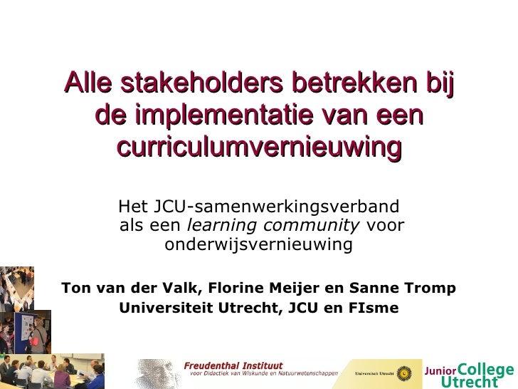 Alle stakeholders betrekken bij de implementatie van een curriculumvernieuwing Het JCU-samenwerkingsverband  als een  lear...