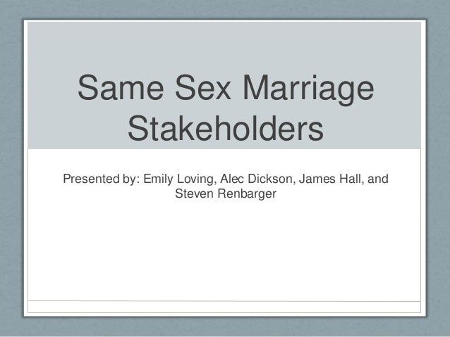 Same Sex Marriage Stakeholders Presented by: Emily Loving, Alec Dickson, James Hall, and Steven Renbarger