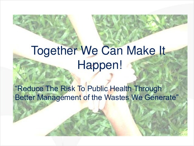 """Together We Can Make It            Happen!""""Reduce The Risk To Public Health ThroughBetter Management of the Wastes We Gene..."""