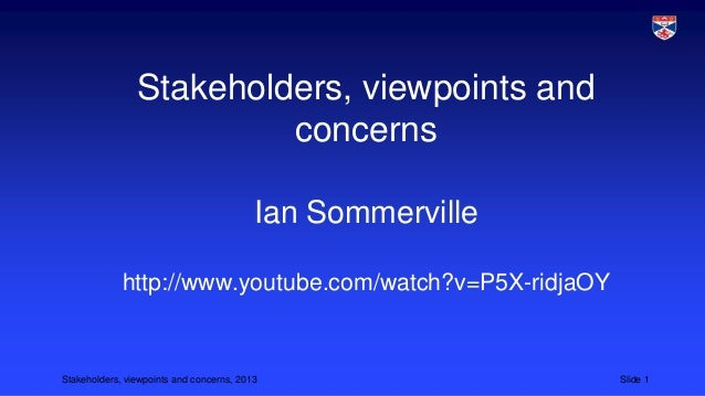 Stakeholders, viewpoints and concerns Ian Sommerville http://www.youtube.com/watch?v=P5X-ridjaOY  Stakeholders, viewpoints...