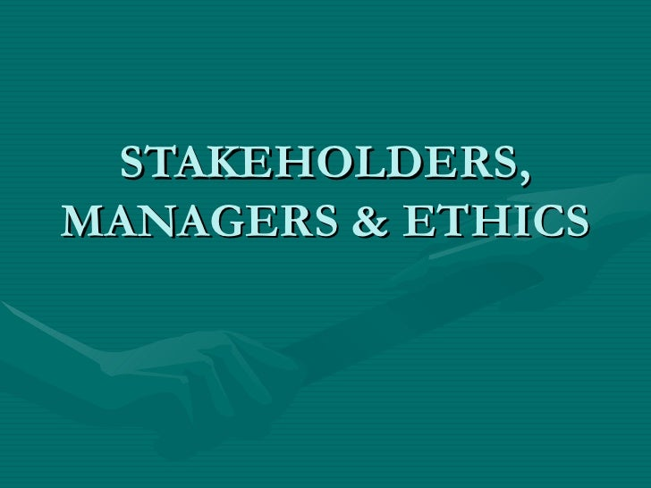 STAKEHOLDERS, MANAGERS & ETHICS